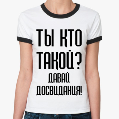Женская футболка Ringer-T Ты кто такой?