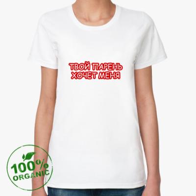 Женская футболка из органик-хлопка Твой парень хочет меня