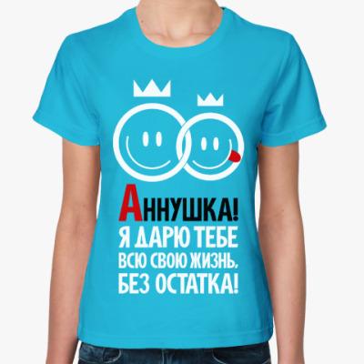 Женская футболка Аннушка, я дарю тебе