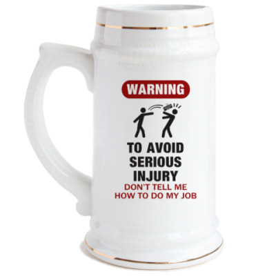Пивная кружка To avoid injury - don't tell me how to do my job