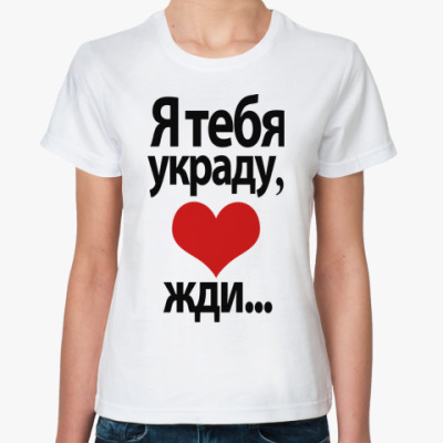 Классическая футболка Я тебя украду, <3 жди...
