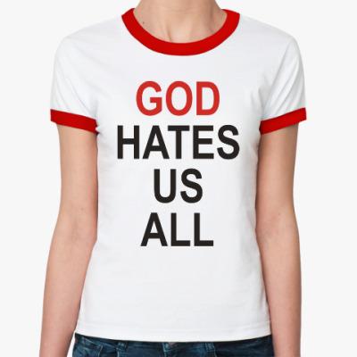 Женская футболка Ringer-T Бог ненавидит нас всех