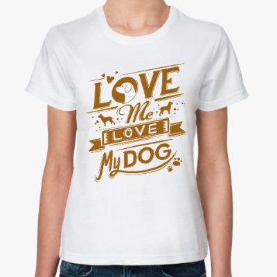 Классическая футболка Люби мою собаку!