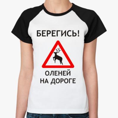 Женская футболка реглан Берегись оленей на дороге