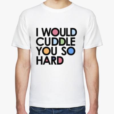 Футболка I WOULD CUDDLE YOU SO HARD