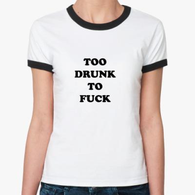 Женская футболка Ringer-T TOO DRUNK TO FUCK
