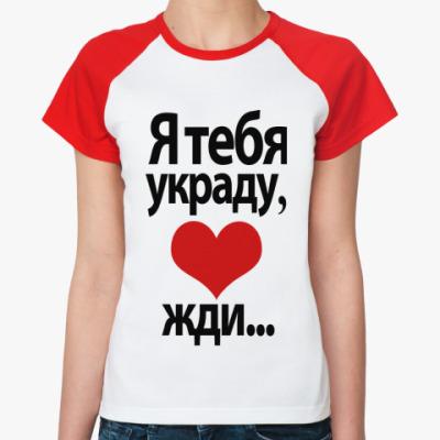 Женская футболка реглан Я тебя украду, <3 жди...