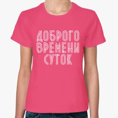 Женская футболка Доброго времени суток!