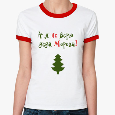Женская футболка Ringer-T А я не верю в деда Мороза!