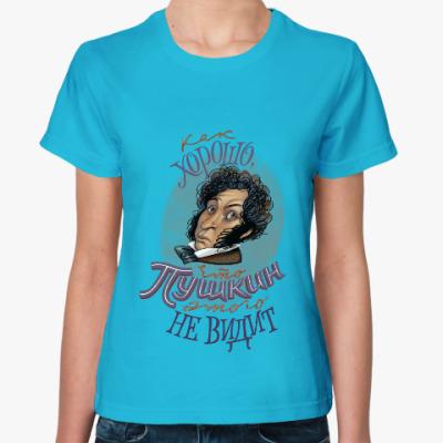 Женская футболка Как хорошо, что Пушкин этого не видит