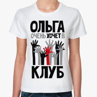 Классическая футболка Ольга очень хочет в клуб