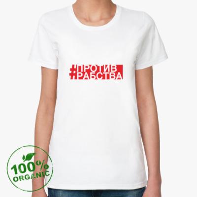 Женская футболка из органик-хлопка #ПРОТИВРАБСТВА