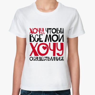 Классическая футболка Хочу чтобы все мои хочу осуществлялись