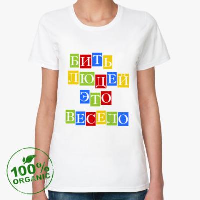 Женская футболка из органик-хлопка Бить людей весело