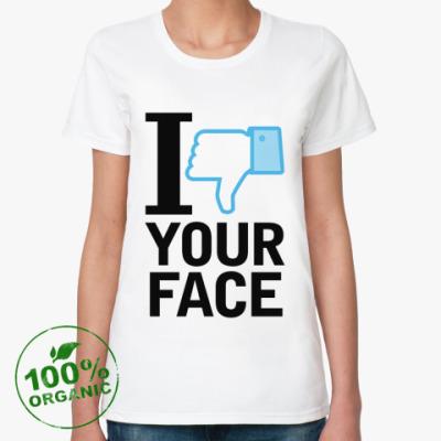 Женская футболка из органик-хлопка I 'dislike' YOUR FACE