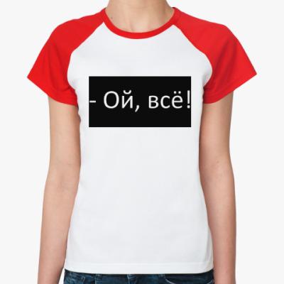 Женская футболка реглан Ой, всё!