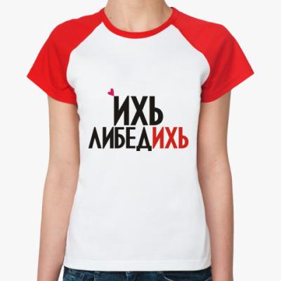 Женская футболка реглан ихь либедихь