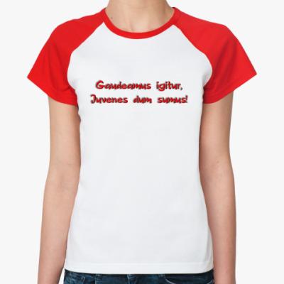 Женская футболка реглан Итак, будем веселиться,  Пока мы молоды!