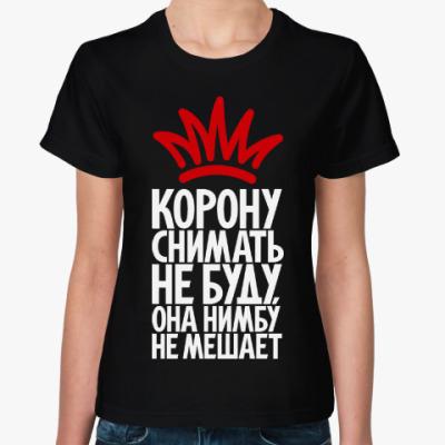 Женская футболка Я корону снимать не буду