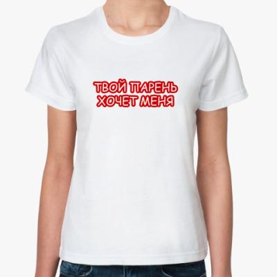 Классическая футболка Твой парень хочет меня