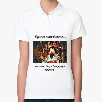 Женская рубашка поло  Русское кино в жопе, только Федя Бондарчук крутой