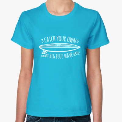 Женская футболка Catch your own big blue wave