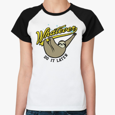 Женская футболка реглан Whatever Do It Later !