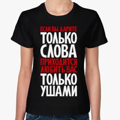 Женская футболка Если вы дарите только слова