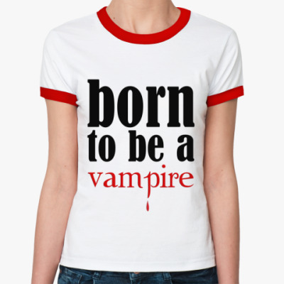 Женская футболка Ringer-T Born to be a vampire