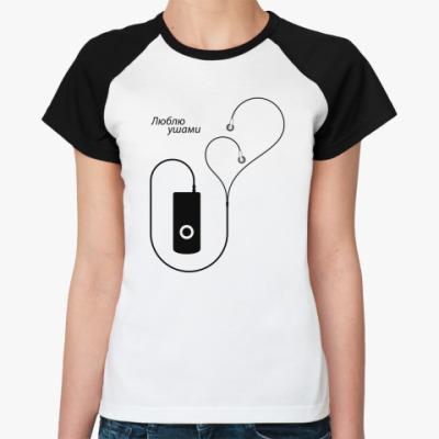 Женская футболка реглан Люблю ушами