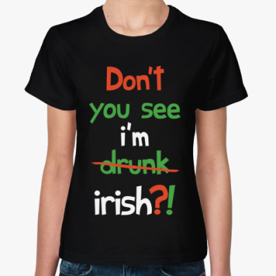 Don't you see I'm Irish?!