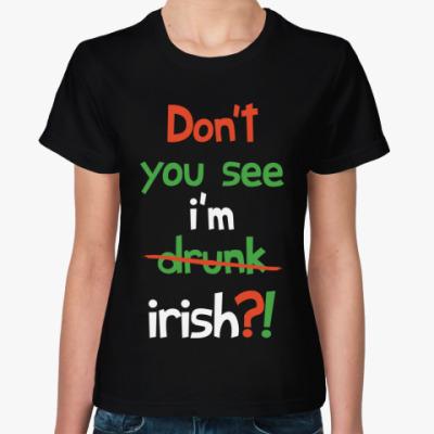 Женская футболка Don't you see I'm Irish?!