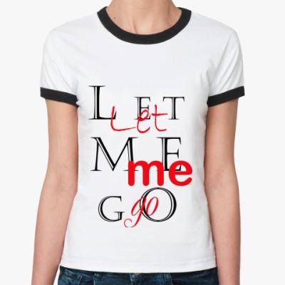 Женская футболка Ringer-T Let me go!