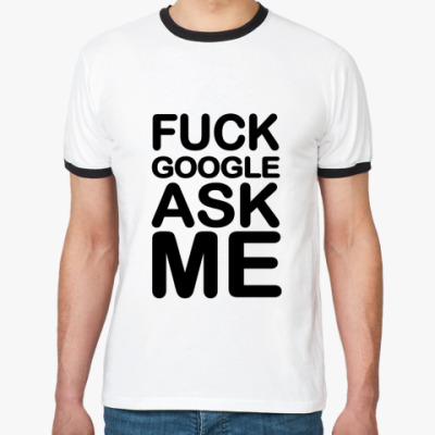 Футболка Ringer-T Fuck google ask me