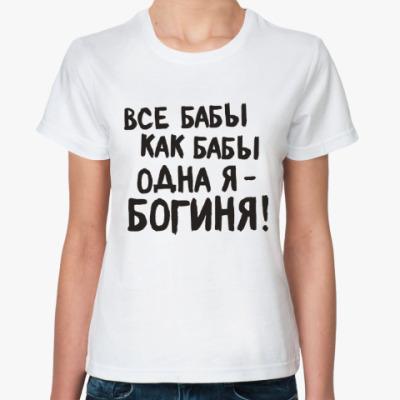 Классическая футболка все бабы как бабы - я богиня