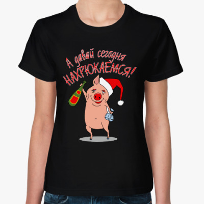 Женская футболка Давай нахрюкаемся!