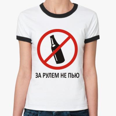 Женская футболка Ringer-T за рулем не пью!