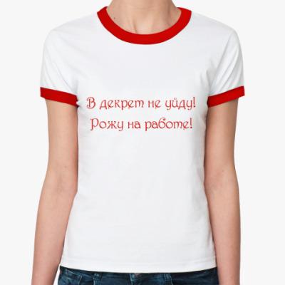 Женская футболка Ringer-T В декрет не уйду!