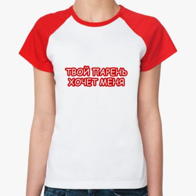Женская футболка реглан Твой парень хочет меня