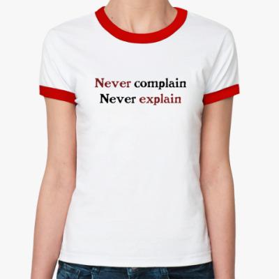 Женская футболка Ringer-T Never complain. Never explain