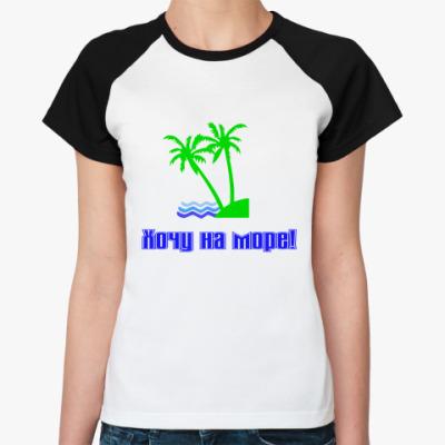 Женская футболка реглан Хочу на море