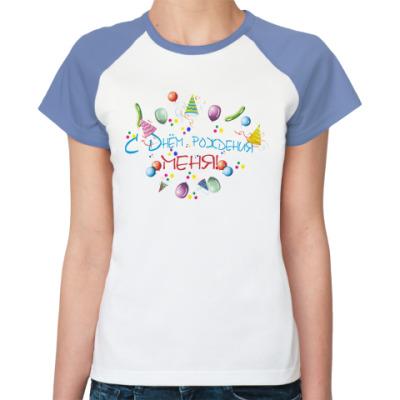 Женская футболка реглан С Днем рождения, меня!