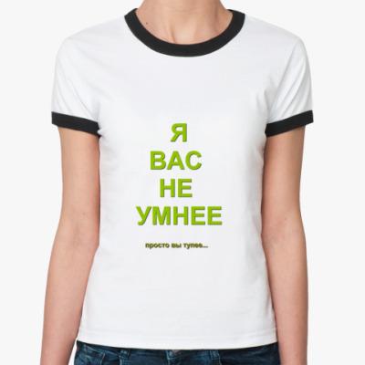 Женская футболка Ringer-T Ж/ф Я вас не умнее...