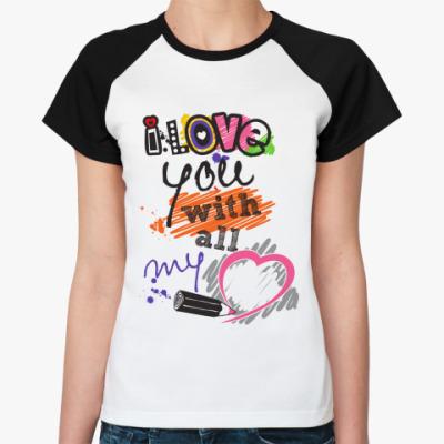 Женская футболка реглан I love you with all my heart