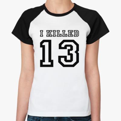Женская футболка реглан i killed 13