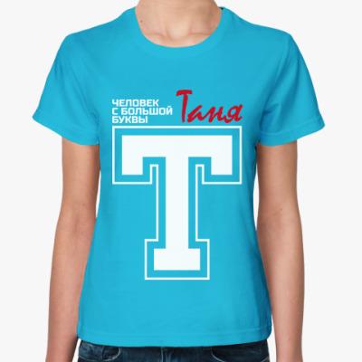 Женская футболка Таня - человек с большой буквы