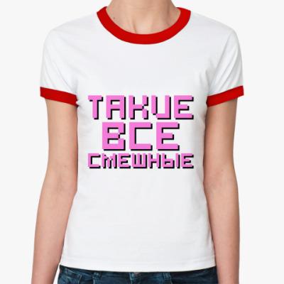 Женская футболка Ringer-T Такие все смешные