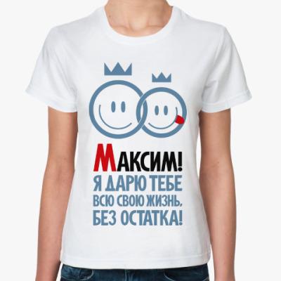 Классическая футболка Максим, я дарю тебе