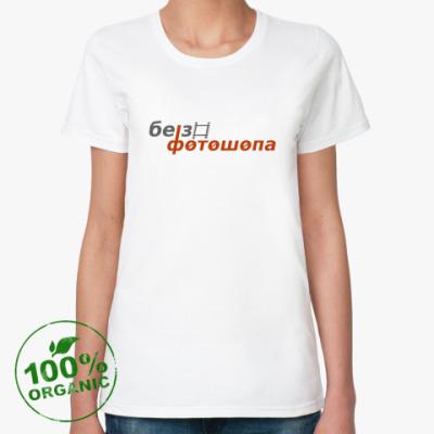 Женская футболка из органик-хлопка Без фотошопа