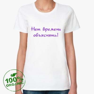 Женская футболка из органик-хлопка Нет времени обяснять